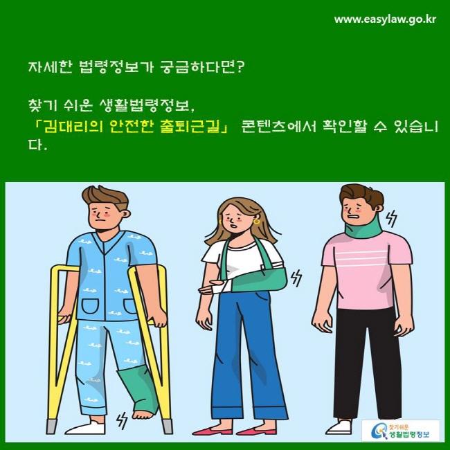 자세한 법령정보가 궁금하다면? 찾기 쉬운 생활법령정보, 「김대리의 안전한 출퇴근길」 콘텐츠에서 확인할 수 있습니다.