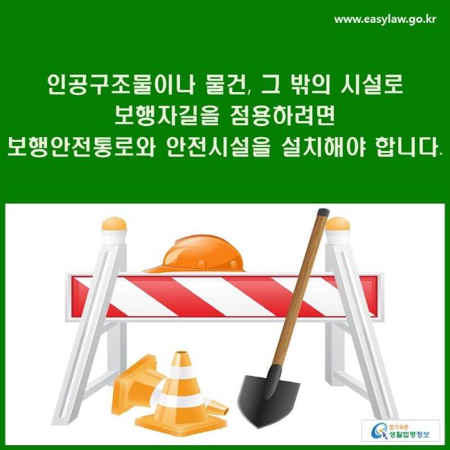 인공구조물이나 물건, 그 밖의 시설로 보행자길을 점용하려면 보행안전통로와 안전시설을 설치해야 합니다.