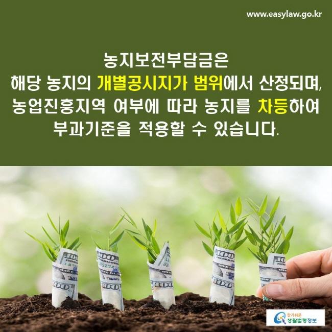 농지보전부담금은 해당 농지의 개별공시지가 범위에서 산정되며, 농업진흥지역 여부에 따라 농지를 차등하여 부과기준을 적용할 수 있습니다.