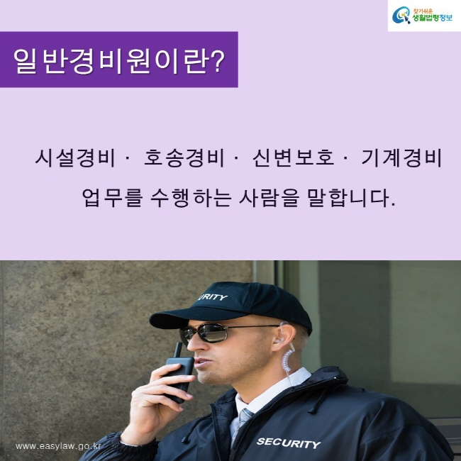 찾기쉬운생활법령정보 로고 www.easylaw.go.kr 일반경비원이란? 시설경비· 호송경비· 신변보호· 기계경비  업무를 수행하는 사람을 말합니다.