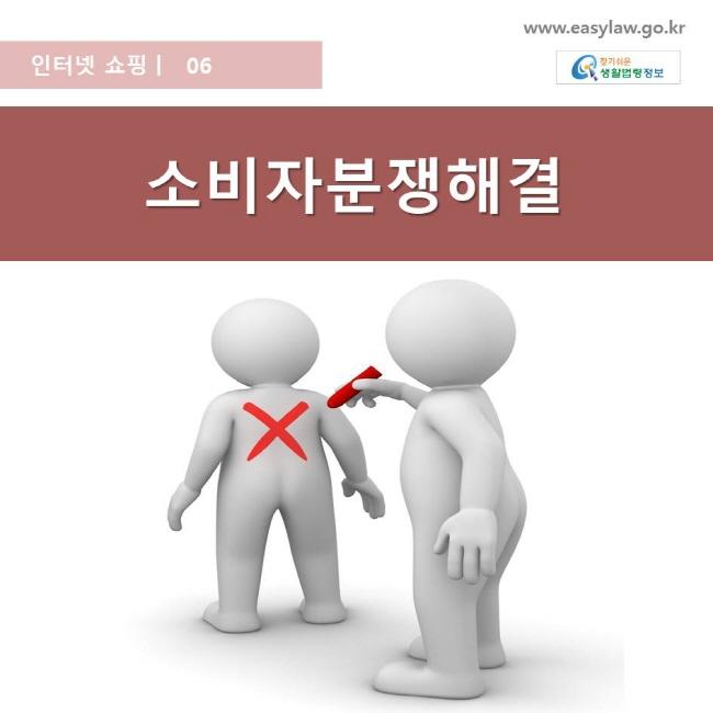 인터넷 쇼핑   06 소비자분쟁해결 www.easylaw.go.kr 찾기쉬운 생활법령 로고