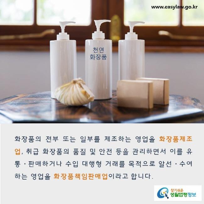화장품의 전부 또는 일부를 제조하는 영업을 화장품제조업, 취급 화장품의 품질 및 안전 등을 관리하면서 이를 유통·판매하거나 수입 대행형 거래를 목적으로 알선·수여하는 영업을 화장품책임판매업이라고 합니다. www.easylaw.go.kr 찾기쉬운 생활법령정보 로고