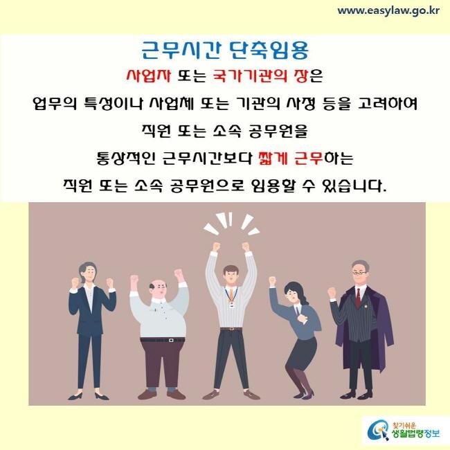 근무시간의 단축 임용  사업자 또는 국가기관의 장은 업무의 특성이나 사업체 또는 기관의 사정 등을 고려하여 직원 또는 소속 공무원을 통상적인 근무시간보다 짧게 근무하는 직원 또는 소속 공무원으로 임용할 수 있습니다